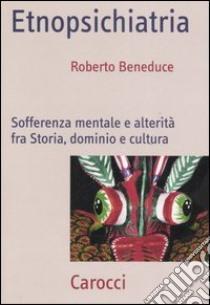 Etnopsichiatria. Sofferenza mentale e alterità fra storia, dominio e cultura libro di Beneduce Roberto