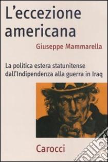 L'eccezione americana. La politica estera statunitense dall'indipendenza alla guerra in Iraq libro di Mammarella Giuseppe