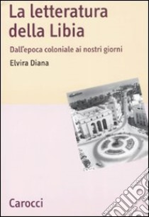 La letteratura della Libia. Dall'epoca coloniale ai nostri giorni libro di Diana Elvira