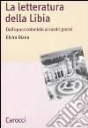 La letteratura della Libia. Dall'epoca coloniale ai nostri giorni libro