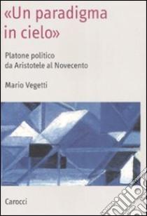 «Un paradigma in cielo». Platone politico da Aristotele al Novecento libro di Vegetti Mario