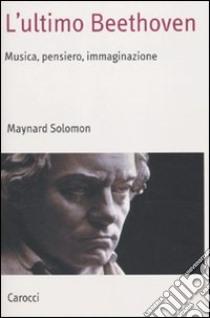 L'ultimo Beethoven. Musica, pensiero, immaginazione libro di Solomon Maynard