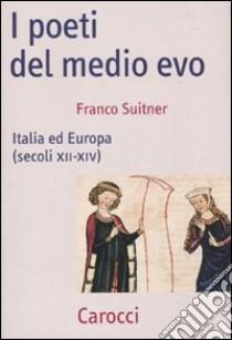 I poeti del medio evo. Italia ed Europa (secoli XII-XIV) libro di Suitner Franco
