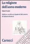 La religione dell'uomo moderno. Politica e verità nei «Quaderni del carcere» di Antonio Gramsci libro