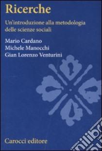 Ricerche sociali. Un'introduzione alla metodologia delle scienze sociali libro di Cardano Mario - Venturini G. Lorenzo - Manocchi Michele
