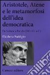 Aristotele, Atene e le metamorfosi dell'idea democratica. Da Solone a Pericle (594-451 a.C.) libro