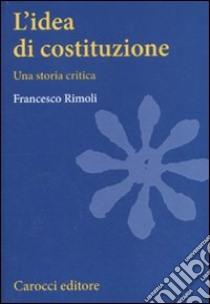 L'idea di costituzione. Una storia critica libro di Rimoli Francesco