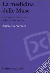 La medicina delle Muse. La musica come cura nella Grecia antica libro di Provenza Antonietta