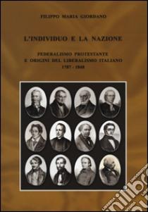 L'individuo e la nazione. Federalismo protestante e origini del liberalismo italiano 1787-1848 libro di Giordano Filippo M.