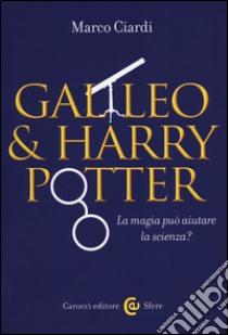 Galileo & Harry Potter. La magia può aiutare la scienza? libro di Ciardi Marco