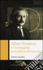 Albert Einstein e l'immagine scientifica del mondo libro