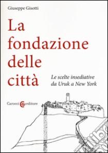 La fondazione delle città. Le scelte insediative da Uruk a New York libro di Gisotti Giuseppe