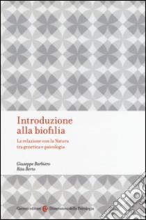 Introduzione alla biofilia. La relazione con la natura tra genetica e psicologia libro di Barbiero Giuseppe - Berto Rita