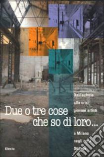 Due o tre cose che so di loro... Dall'euforia alla crisi: giovani artisti a Milano negli anni Ottanta. Catalogo della mostra (Milano, 1998) libro di AA.VV.