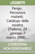 Pengo. Percezioni mutanti. Catalogo della mostra (Padova, 24 gennaio-7 marzo 1999; Parigi, 16 marzo-6 aprile 1999) libro di Martinoni G. F. (cur.); Gusella E. (cur.)