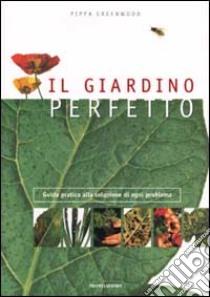 Il giardino perfetto. Guida pratica alla soluzione di ogni problema libro di Greenwood Pippa