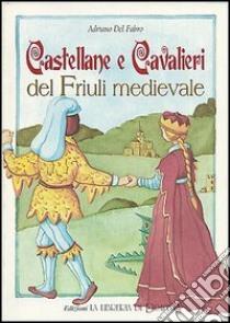 Castellane e cavalieri del Friuli medievale libro di Del Fabro Adriano