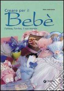Creare per il bebé. L'attesa, l'arrivo, il suo mondo libro di Antonaccio Mara