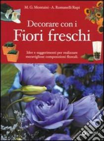 Decorare con i fiori freschi. Idee e suggerimenti per realizzare meravigliose composizioni floreali libro di Montaini G. - Romanelli Rupi A.