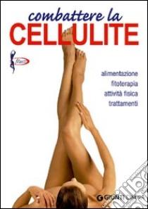 Combattere la cellulite. Alimentazione, fitoterapia, attività fisica, trattamenti libro di Lecci Elisa