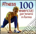 Tutto fitness. 100 esercizi per tenersi in forma libro di Leone Sabrina
