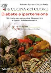 La cucina del cuore. Diabete e ipertensione. 120 ricette per non perdere il buon umore e il gusto della buona cucina libro di Ferrari Roberto - Florio Claudia