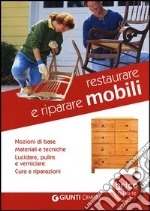 Restaurare e riparare mobili. Nozioni di base. Materiali e tecniche. Lucidare, pulire e verniciare. Cura e riparazioni libro