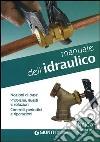 Manuale dell'idraulico. Nozioni di base, problemi, guasti e soluzioni. Controlli periodici e riparazioni libro