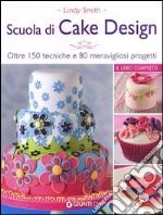 Scuola di cake design. Oltre 150 tecniche e 80 meravigliosi progetti libro