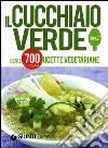 Il Cucchiaio verde. Oltre 700 ricette vegetariane libro
