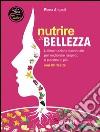Nutrire la bellezza. L'alimentazione funzionale per migliorare l'aspetto e piacersi di più. Con 80 ricette libro