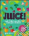 Juice! Succhi, frullati e smoothies a tutto gusto e benessere. Oltre 110 ricette libro