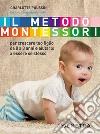 Il metodo Montessori. Per crescere tuo figlio da 0 a 3 anni e aiutarlo a essere se stesso libro