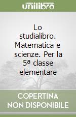Lo studialibro. Matematica e scienze. Per la 5ª classe elementare libro di Pontara Gianni