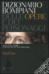 Dizionario Bompiani delle opere e dei personaggi di tutti i tempi e di tutte le letterature. Vol. 3: Ded-Fau. libro
