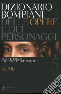 Dizionario Bompiani delle opere e dei personaggi di tutti i tempi e di tutte le letterature. Vol. 5: Isc-Mia. libro