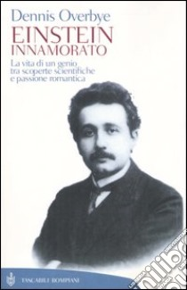 Einstein innamorato. La vita di un genio, tra scoperte scientifiche e passione romantica libro di Overbye Dennis