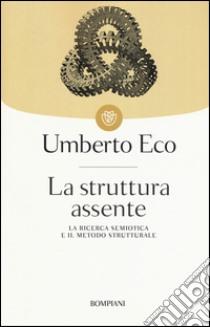 La struttura assente. La ricerca semiotica e il metodo strutturale libro di Eco Umberto
