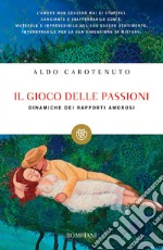 Il gioco della passioni. Dinamiche dei rapporti amorosi libro di Carotenuto Aldo
