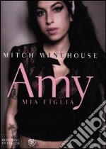 Amy, mia figlia libro di Winehouse Mitch