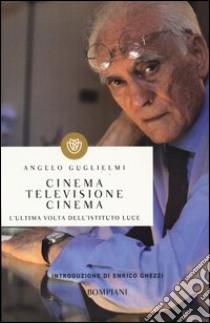 Cinema, televisione, cinema. L'ultima volta dell'Istituto Luce libro di Guglielmi Angelo