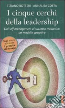I cinque cerchi della leadership. Dal self management al successo mediatico: un modello operativo libro di Botteri Tiziano; Costa Annalisa