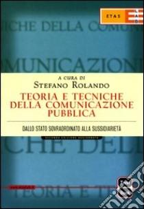 Teoria e tecniche della comunicazione pubblica. Dallo Stato sovraordinato alla sussidarietà libro di Rolando Stefano