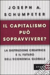 Il capitalismo può sopravvivere? La distruzione creatrice e il futuro dell'economia globale libro di Schumpeter Joseph A.