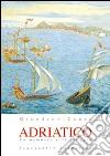 Adriatico. La memoria e il viaggio libro