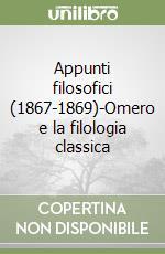 Appunti filosofici 1867-1869. Omero e la filologia classica libro di Nietzsche Friedrich