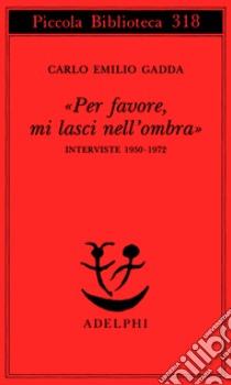 «Per favore, mi lasci nell'ombra». Interviste 1950-1972 libro di Gadda Carlo E.