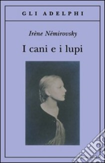I cani e i lupi libro di Némirovsky Irène