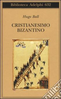 Cristianesimo bizantino libro di Ball Hugo
