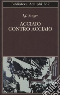 Acciaio contro acciaio libro di Singer Israel J.